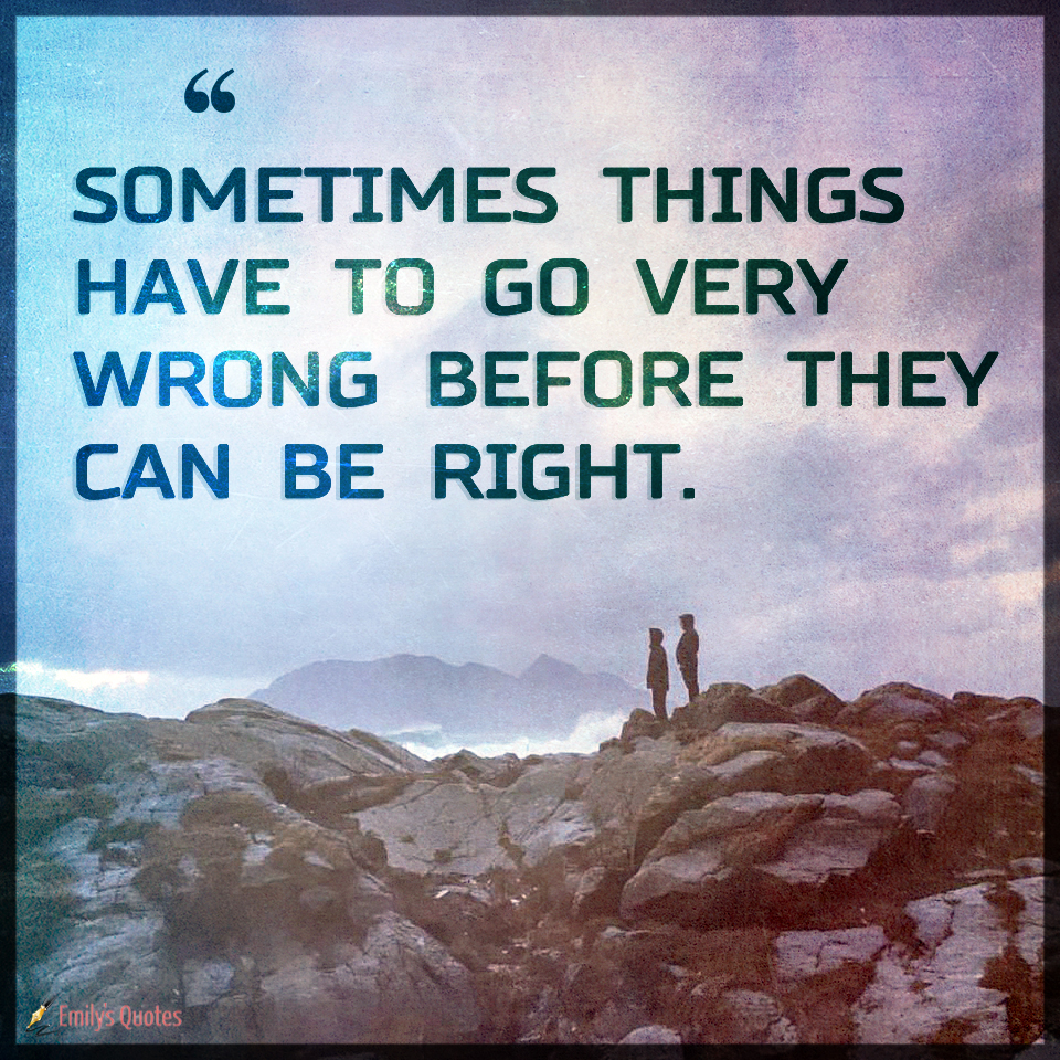 Sometimes things have to go very wrong before they can be right  Popular inspirational quotes